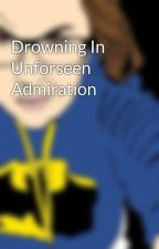 Drowning In Unforseen Admiration by MsZoovatine
