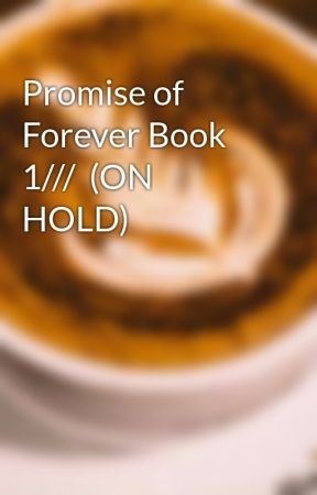 Promise of Forever Book 1///  (ON HOLD) by CoffeeBeanC