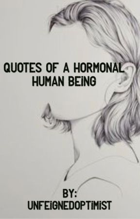 Quotes of a Hormonal Human Being by unfeignedoptimist