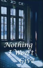 Nothing I Won't Give by RoseEchoes