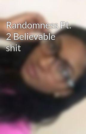 Randomness Pt. 2 Believable shit by cool_beansdude