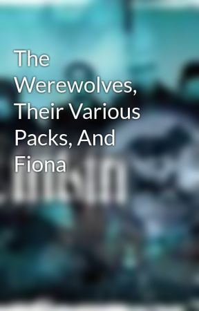 The Werewolves, Their Various Packs, And Fiona by MaleficentChick