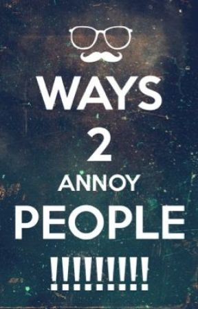 Ways 2 Annoy People by angelinapopstar