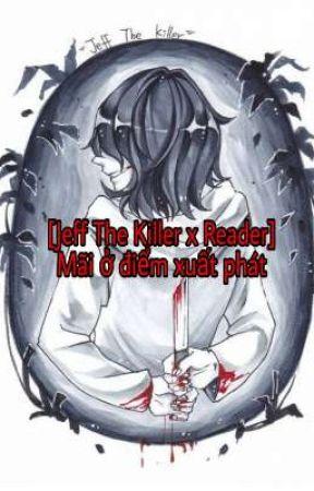 [Jeff The Killer X Reader] Mãi ở điểm xuất phát  by Haruko_Yuki1089
