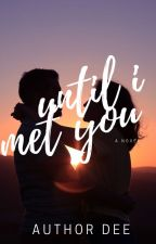 Until I Met You [Editing In Process] by _d_writes