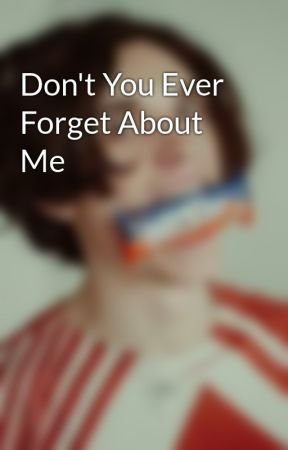 Don't You Ever Forget About Me by rareparxbois