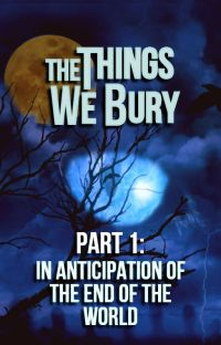The Things We Bury - Part 1: In Anticipation of the End of the World [Completed] cover