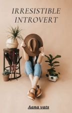 The Irresistible Introvert by aanavats01