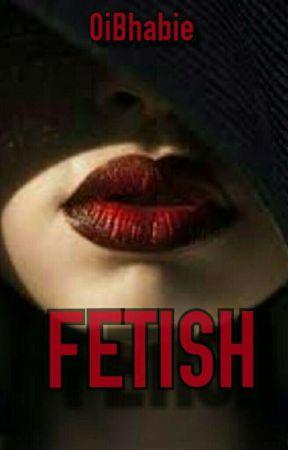 FETISH by OiBhabie