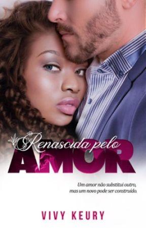Renascida Pelo Amor (Livro Único) - EM ANDAMENTO. by VivyKeury