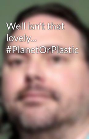 Well isn't that lovely... #PlanetOrPlastic by ConradBrubaker