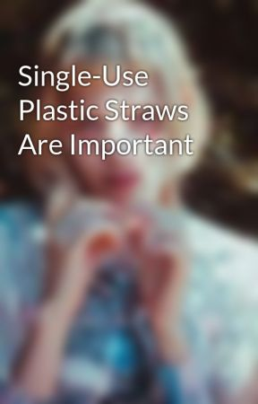 Single-Use Plastic Straws Are Important by ArloMilan