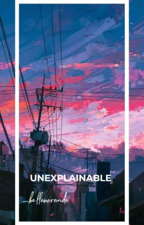 UNEXPLAINABLE  by bellamiranda03