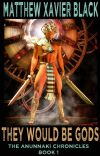 They Would Be Gods: The Anunnaki Chronicles Book 1 cover