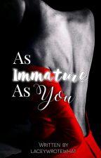 As Immature As You│✔ by spqcebun