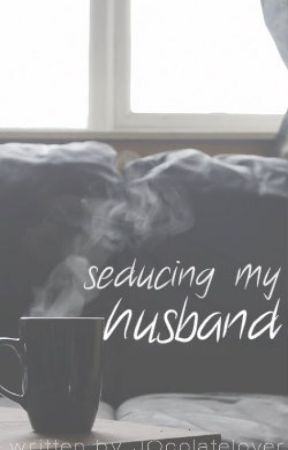 Seducing My Husband [ completed ] by jocolatelover