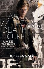 A5 // The Death Cure by aewhite624