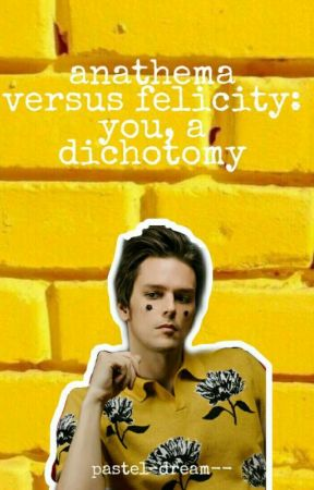 anathema versus felicity: you, a dichotomy by living-under-my-skin
