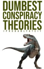 Dumbest Conspiracy Theories by iprobablyateit