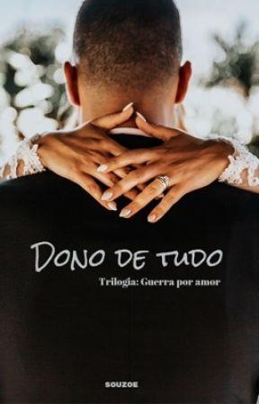 DONO DE TUDO - Trilogia: Guerra por Amor #1 by souzoe