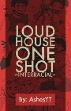 The Loud House One Shot (Interratial(REQUEST ARE CLOSE) by AshesYT