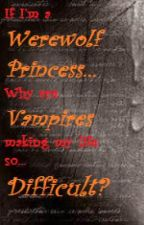 If I'm a Werewolf Princess, why are Vampires making my life so difficult? by angelheaven101