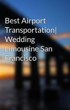 Best Airport Transportation| Wedding Limousine San Francisco by wallsluxury