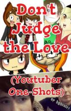 Don't Judge the Love (Youtuber One-Shots) by hghrules