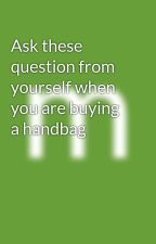 Ask these question from yourself when you are buying a handbag by merakiaccessories18