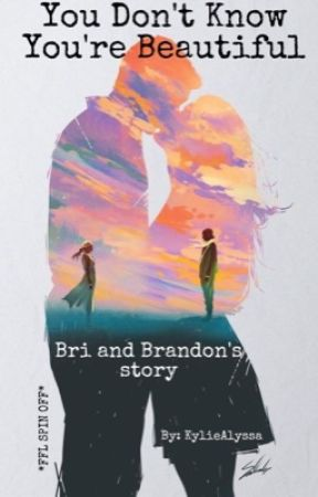 You Don't Know You're Beautiful (Bri and Brandon's Story) by KylieAlyssa