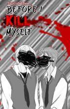 Before I Kill Myself by SuicidalBee
