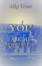 YOU ARE MY DISASTER by AllyTrust