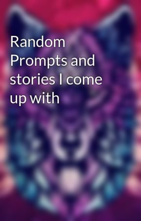 Random Prompts and stories I come up with by JustLu52