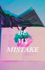 Be My Mistake (Matty Healy) by MattysBaddie18