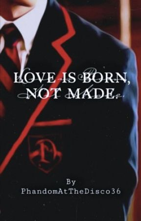 Love is Born, Not Made. by PhandomAtTheDisco36