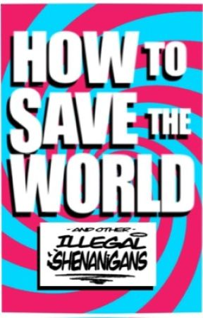 How to Save the World and Other Illegal Shenanigans by incandecency