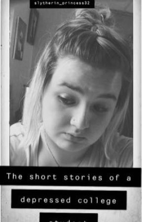 The Short Stories of a Depressed College Student  by Slytherin_Princess32