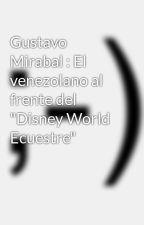 """Gustavo Mirabal : El venezolano al frente del """"Disney World Ecuestre"""" by gustavomirabalcastro"""
