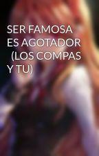 SER FAMOSA ES AGOTADOR   (LOS COMPAS Y TU) by EstefaniaKawaii722