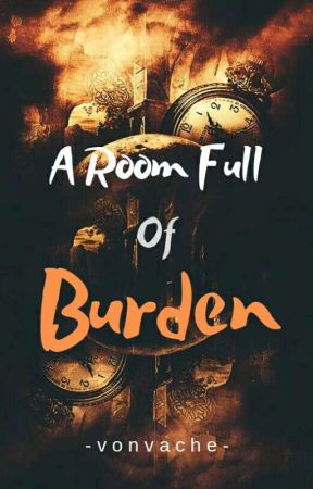 A Room Full of Burden (COMPLETED) by Vonvache