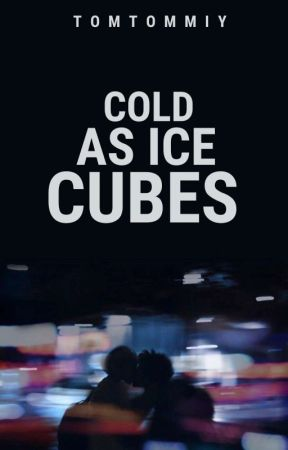 Cold as Ice Cubes (END) by TomTommiy