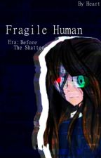 Fragile Human: Before the Shatter by Heartistheoreo
