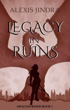 Legacy in Ruins: Dragon Rider Book 1 by icecoilaj