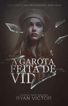 A Garota Feita De Vidro (PAUSADO) by Ryan_Victor16