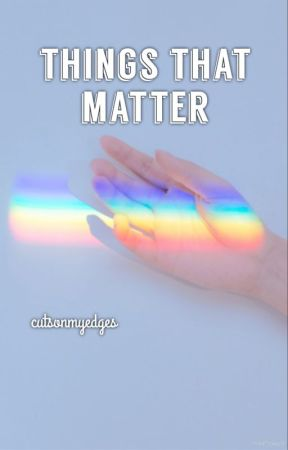things that matter by CutsOnMyEdges