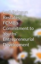 Ladi Balogun Restates FCMB's Commitment to Youths' Entrepreneurial Development by LadiBalogun