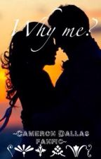 Why me? ~A Cameron Dallas fanfic by themainbaes