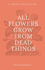 all flowers grow from dead things by AbstrusBooks