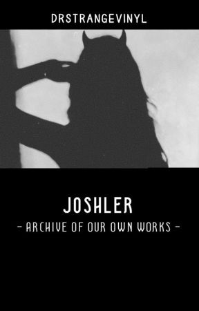 My [JOSHLER] Archive Of Our Own Works by paperthnn
