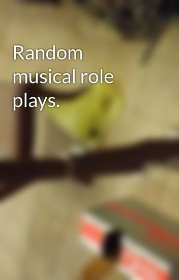 Random musical role plays.